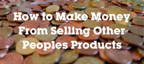 How to Make Money Selling Other Peoples Products