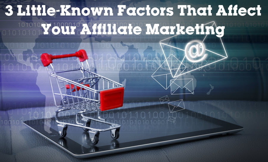 3 Little-Known Factors That Affect Your Affiliate Marketing