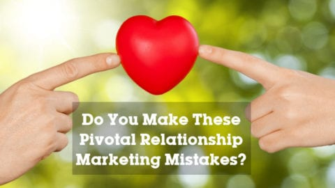 Do You Make These Pivotal Relationship Marketing Mistakes?