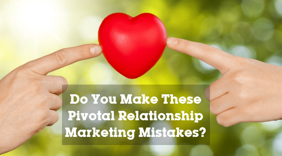 Do You Make These Pivotal Relationship Marketing Mistakes