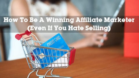How To Be A Winning Affiliate Marketer (Even If You Hate Selling)