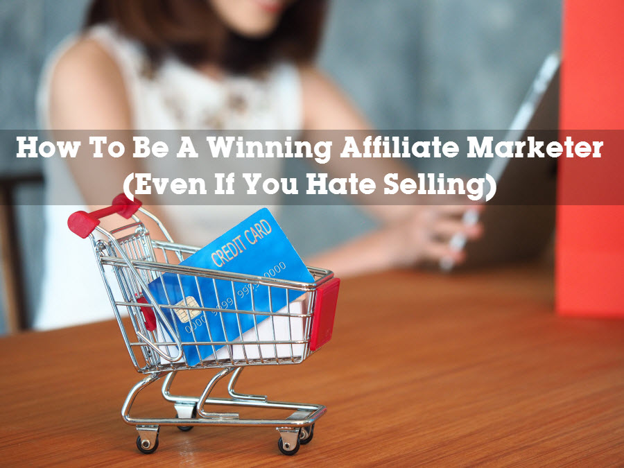 How To Be A Winning Affiliate Marketer Even If You Hate Selling