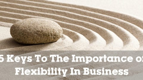 5 Keys To The Importance of Flexibility In Business