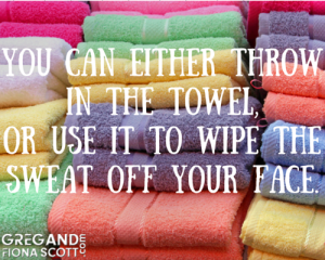 You can either throw in the towel,or use it to wipe the sweat off your face.