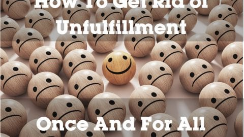 How To Get Rid of Unfulfillment Once and for All