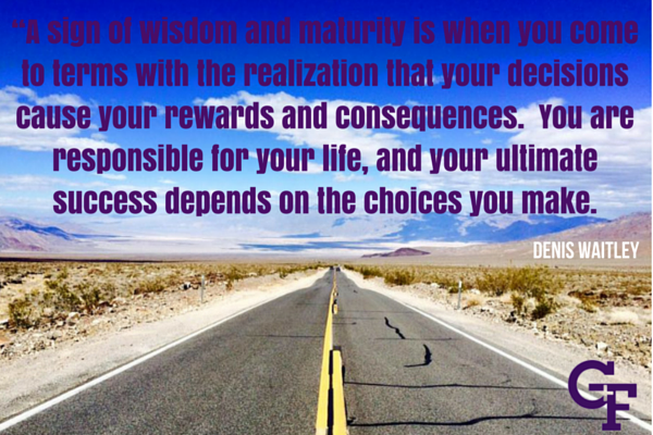 A sign of wisdom and maturity is when you come to terms with the realisation that your decisions casue your rewards and consequences.