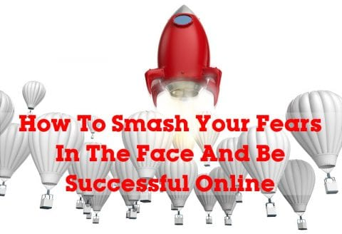 How To Smash Your Fears In The Face And Be Successful Online
