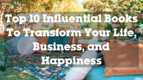 Top 10 Influential Books To Transform Your Life, Business, and Happiness