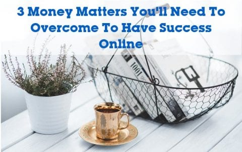 3 Money Matters You'll Need To Overcome To Have Success Online
